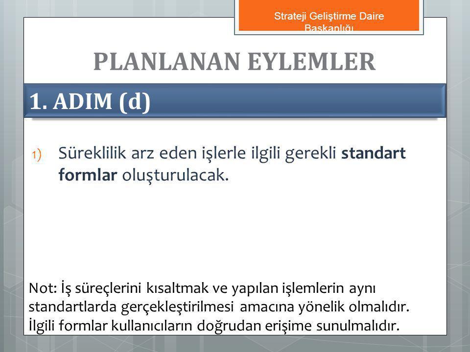 PLANLANAN EYLEMLER 1) Süreklilik arz eden işlerle ilgili gerekli standart formlar oluşturulacak. 1. ADIM (d) Not: İş süreçlerini kısaltmak ve yapılan