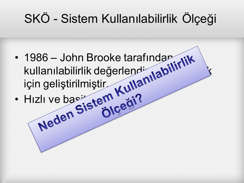 SKÖ - Sistem Kullanılabilirlik Ölçeği 1986 – John Brooke tarafından kullanılabilirlik değerlendirmesi yapmak için geliştirilmiştir. Hızlı ve basit bir