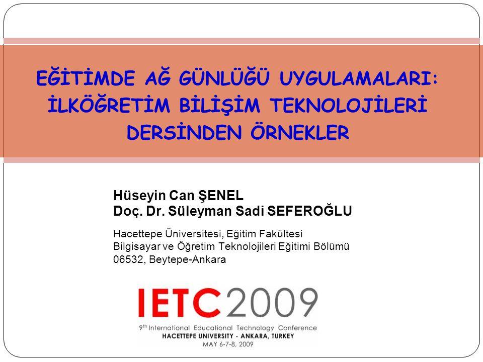 EĞİTİMDE AĞ GÜNLÜĞÜ UYGULAMALARI: İLKÖĞRETİM BİLİŞİM TEKNOLOJİLERİ DERSİNDEN ÖRNEKLER Hüseyin Can ŞENEL Doç. Dr. Süleyman Sadi SEFEROĞLU Hacettepe Üni
