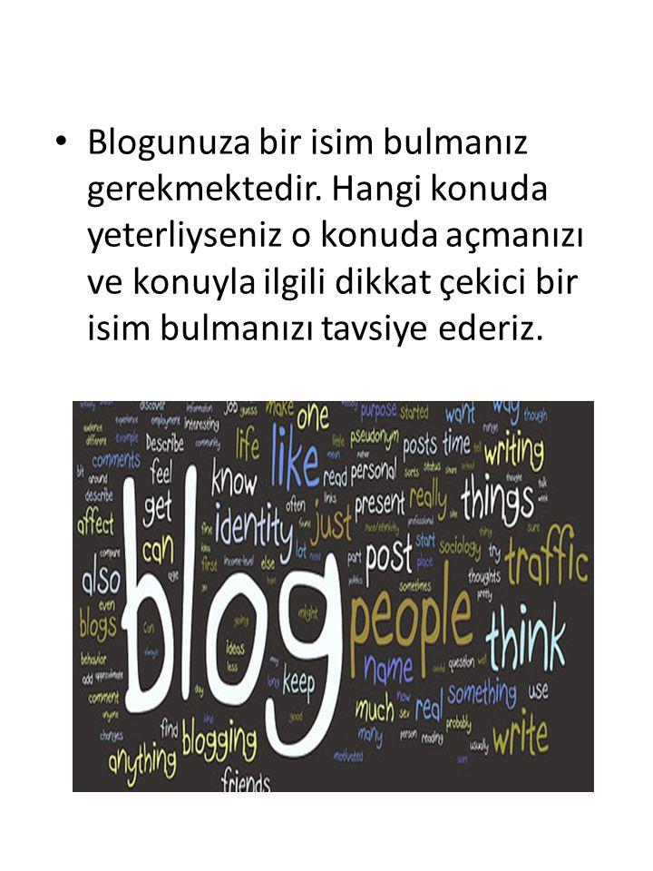 Blogunuza bir isim bulmanız gerekmektedir. Hangi konuda yeterliyseniz o konuda açmanızı ve konuyla ilgili dikkat çekici bir isim bulmanızı tavsiye ede