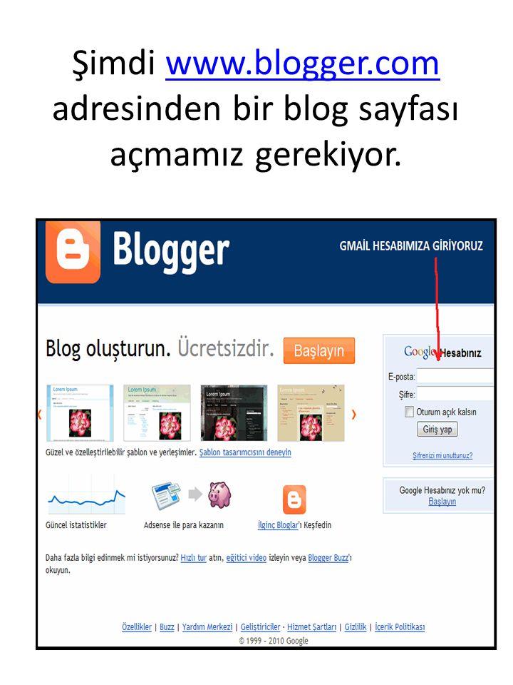 Şimdi www.blogger.com adresinden bir blog sayfası açmamız gerekiyor.www.blogger.com