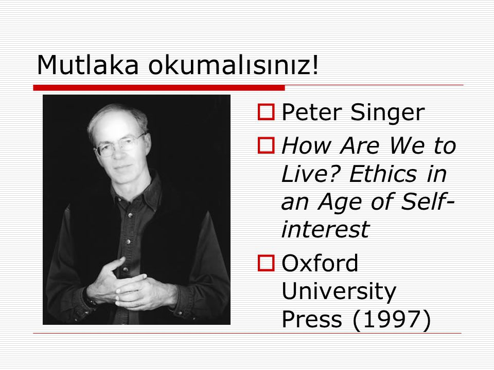 Mutlaka okumalısınız!  Peter Singer  How Are We to Live? Ethics in an Age of Self- interest  Oxford University Press (1997)