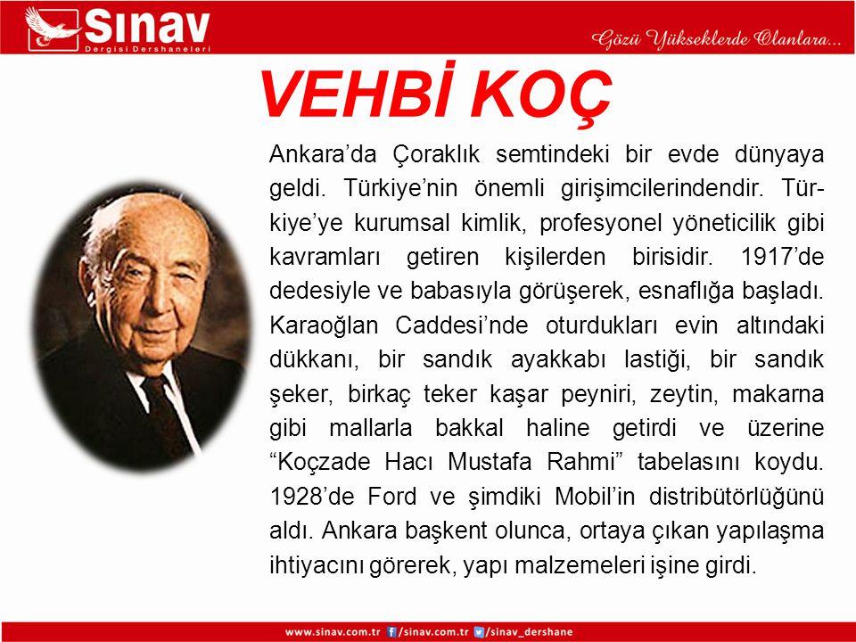 VEHBİ KOÇ Ankara'da Çoraklık semtindeki bir evde dünyaya geldi. Türkiye'nin önemli girişimcilerindendir. Tür- kiye'ye kurumsal kimlik, profesyonel yön