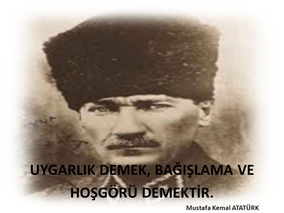 UYGARLIK DEMEK, BAĞIŞLAMA VE HOŞGÖRÜ DEMEKTİR. Mustafa Kemal ATATÜRK