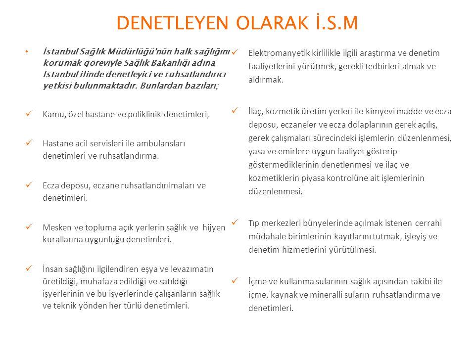 DENETLEYEN OLARAK İ.S.M İstanbul Sağlık Müdürlüğü nün halk sağlığını korumak göreviyle Sağlık Bakanlığı adına İstanbul ilinde denetleyici ve ruhsatlandırıcı yetkisi bulunmaktadır.