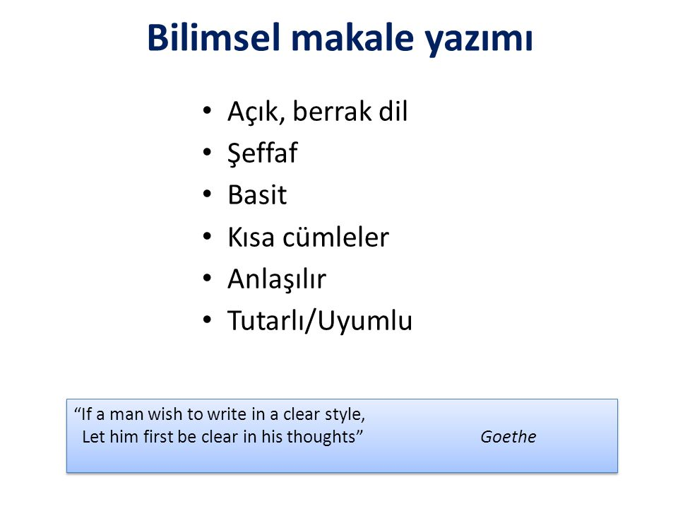 Bilimsel makale yazımı Açık, berrak dil Şeffaf Basit Kısa cümleler Anlaşılır Tutarlı/Uyumlu If a man wish to write in a clear style, Let him first be clear in his thoughts Goethe If a man wish to write in a clear style, Let him first be clear in his thoughts Goethe