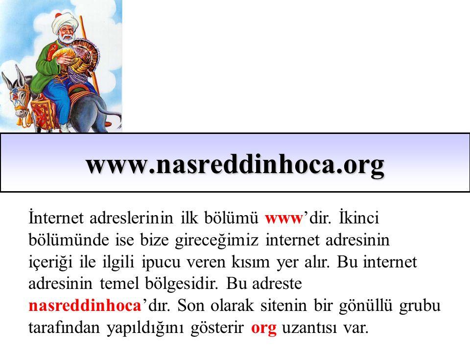 www.nasreddinhoca.org İnternet adreslerinin ilk bölümü www'dir. İkinci bölümünde ise bize gireceğimiz internet adresinin içeriği ile ilgili ipucu vere