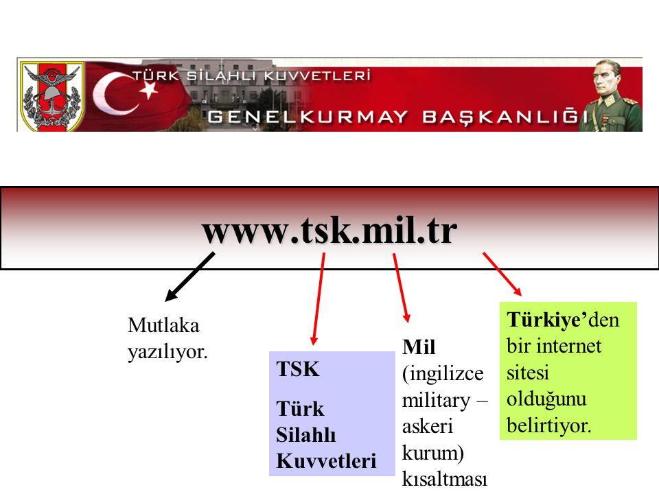 www.tsk.mil.tr Mutlaka yazılıyor. TSK Türk Silahlı Kuvvetleri Mil (ingilizce military – askeri kurum) kısaltması Türkiye'den bir internet sitesi olduğ