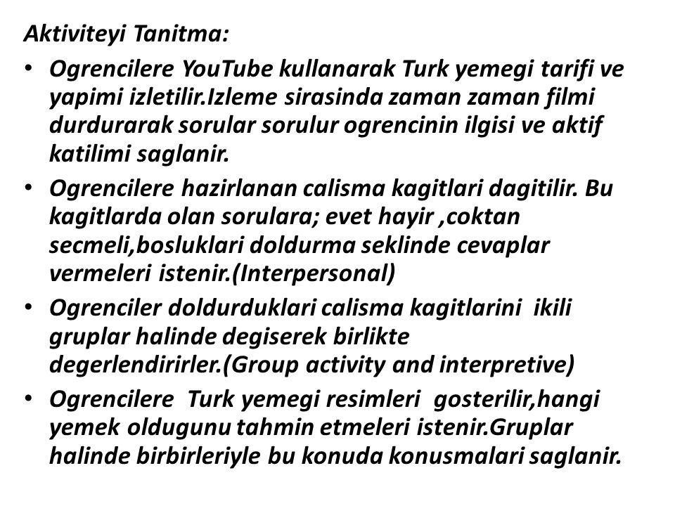 Aktiviteyi Tanitma: Ogrencilere YouTube kullanarak Turk yemegi tarifi ve yapimi izletilir.Izleme sirasinda zaman zaman filmi durdurarak sorular sorulu