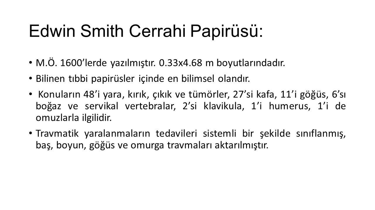 Edwin Smith Cerrahi Papirüsü: M.Ö. 1600'lerde yazılmıştır. 0.33x4.68 m boyutlarındadır. Bilinen tıbbi papirüsler içinde en bilimsel olandır. Konuların