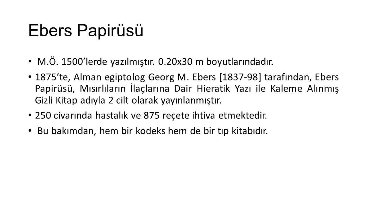 Ebers Papirüsü M.Ö. 1500'lerde yazılmıştır. 0.20x30 m boyutlarındadır. 1875'te, Alman egiptolog Georg M. Ebers [1837-98] tarafından, Ebers Papirüsü, M