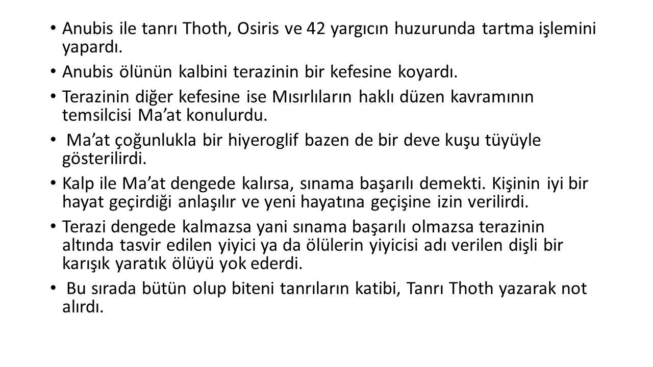 Anubis ile tanrı Thoth, Osiris ve 42 yargıcın huzurunda tartma işlemini yapardı. Anubis ölünün kalbini terazinin bir kefesine koyardı. Terazinin diğer