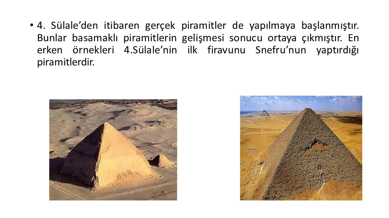 4. Sülale'den itibaren gerçek piramitler de yapılmaya başlanmıştır. Bunlar basamaklı piramitlerin gelişmesi sonucu ortaya çıkmıştır. En erken örnekler