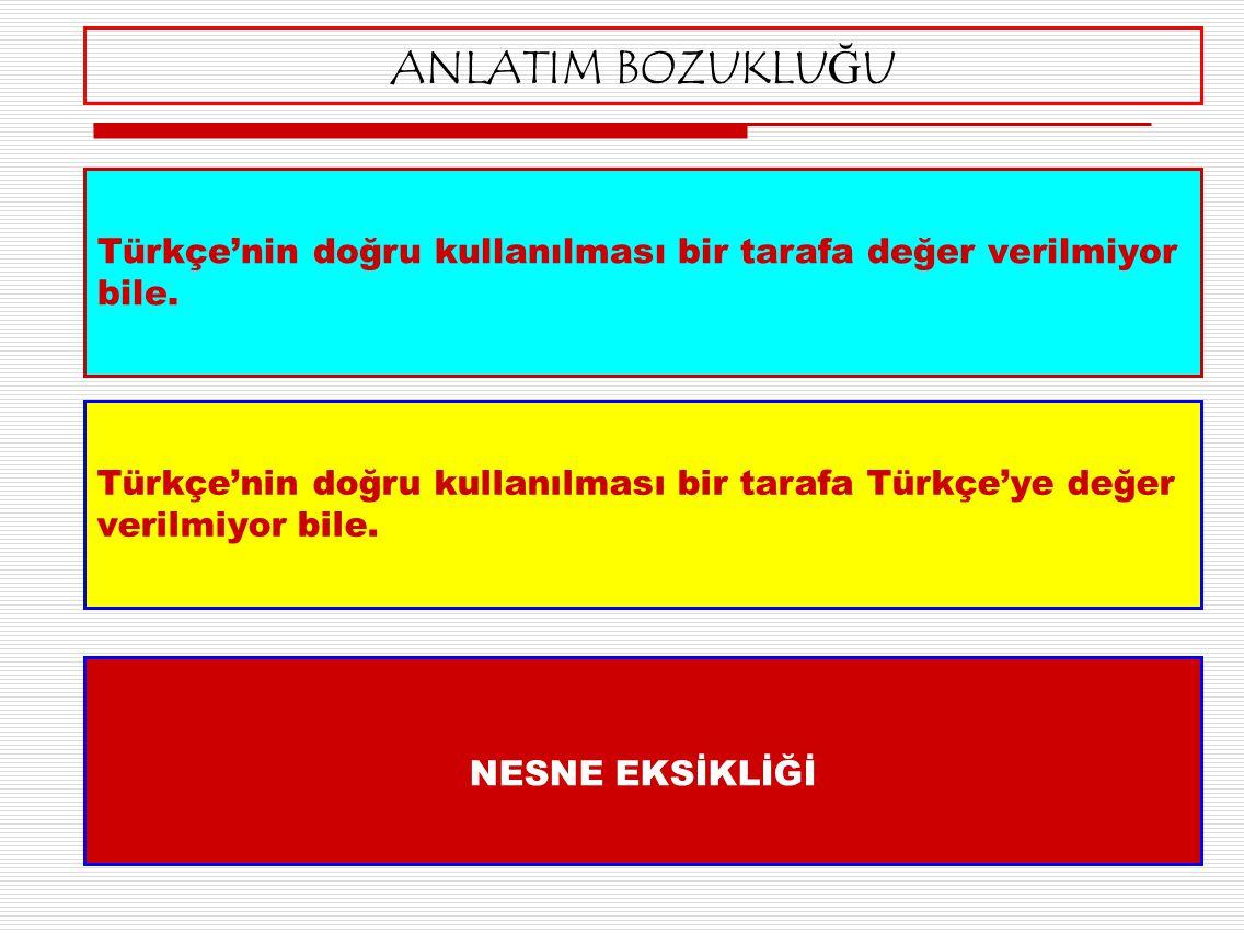 Türkçe'nin doğru kullanılması bir tarafa Türkçe'ye değer verilmiyor bile. ANLATIM BOZUKLUĞU Türkçe'nin doğru kullanılması bir tarafa değer verilmiyor