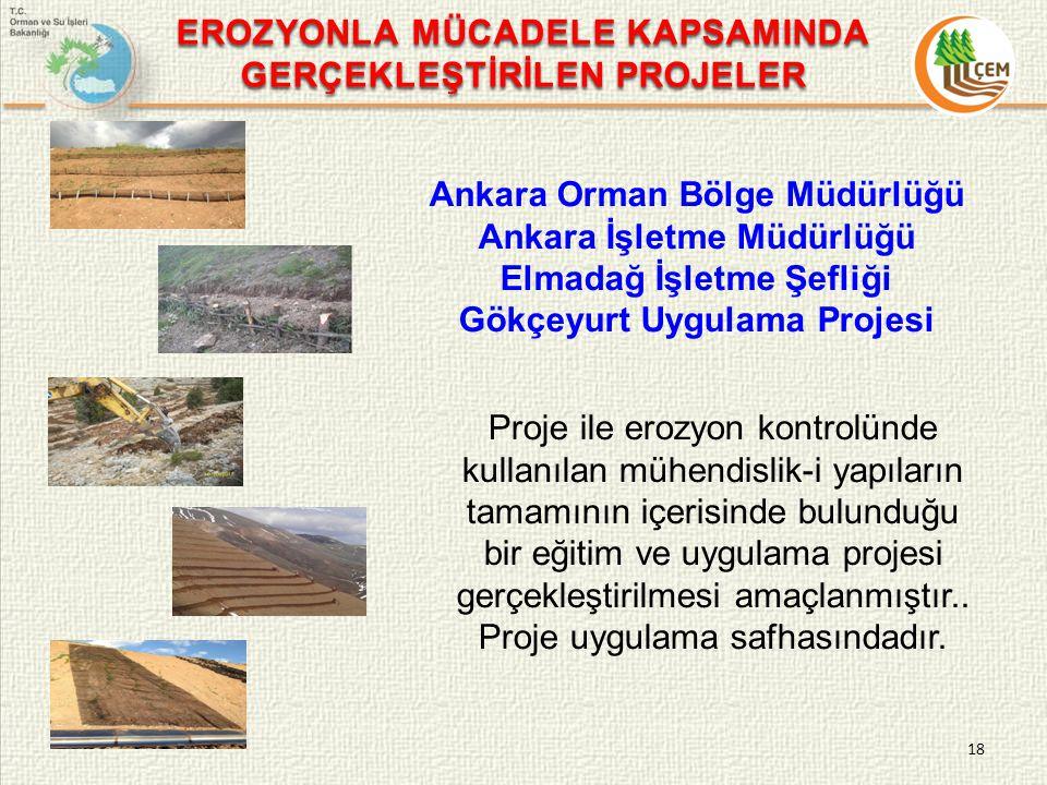 18 EROZYONLA MÜCADELE KAPSAMINDA GERÇEKLEŞTİRİLEN PROJELER Ankara Orman Bölge Müdürlüğü Ankara İşletme Müdürlüğü Elmadağ İşletme Şefliği Gökçeyurt Uygulama Projesi Proje ile erozyon kontrolünde kullanılan mühendislik-i yapıların tamamının içerisinde bulunduğu bir eğitim ve uygulama projesi gerçekleştirilmesi amaçlanmıştır..
