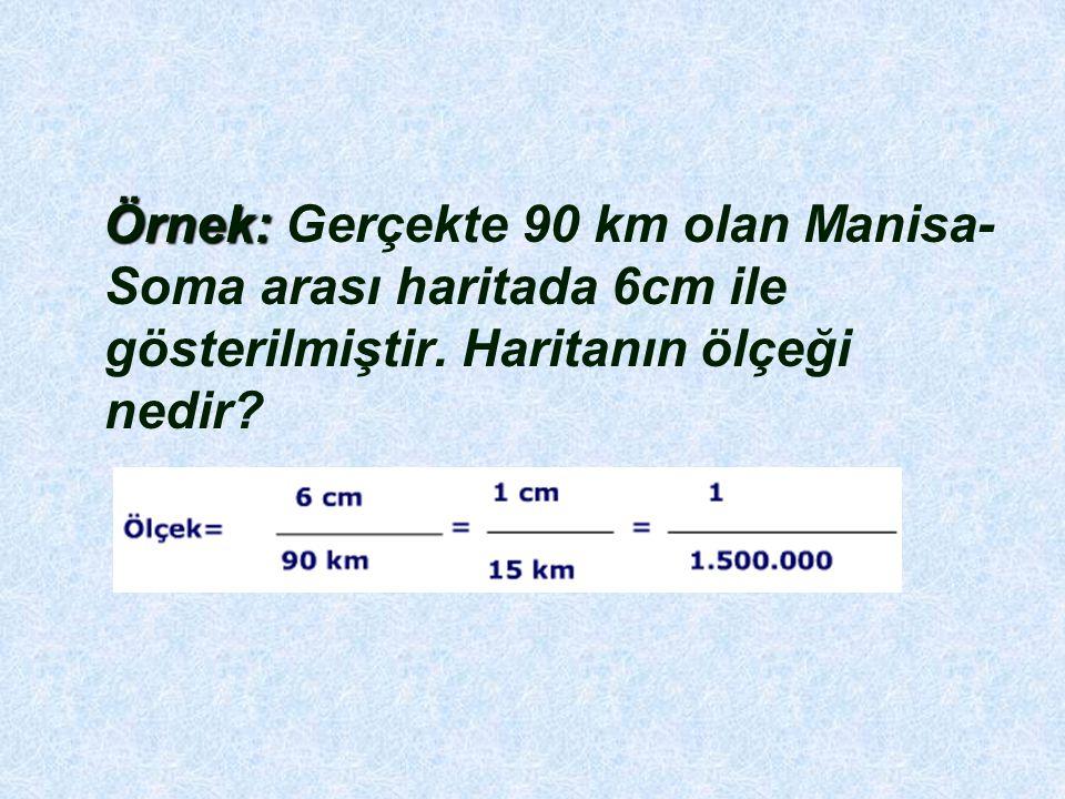 Örnek: Örnek: Gerçekte 90 km olan Manisa- Soma arası haritada 6cm ile gösterilmiştir. Haritanın ölçeği nedir?