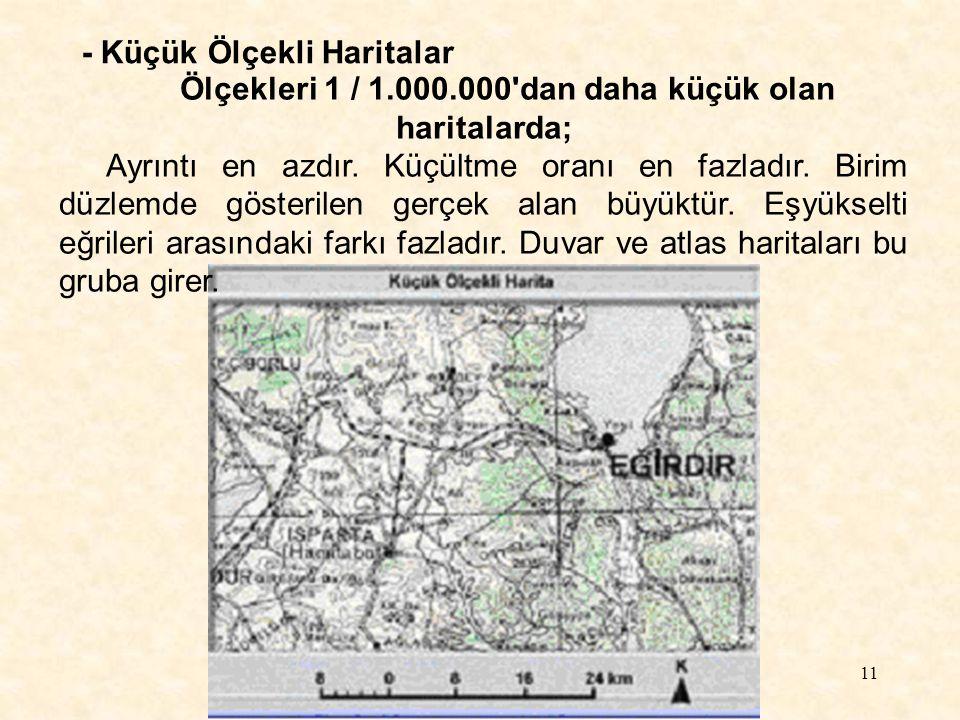 11 - Küçük Ölçekli Haritalar Ölçekleri 1 / 1.000.000'dan daha küçük olan haritalarda; Ayrıntı en azdır. Küçültme oranı en fazladır. Birim düzlemde gös