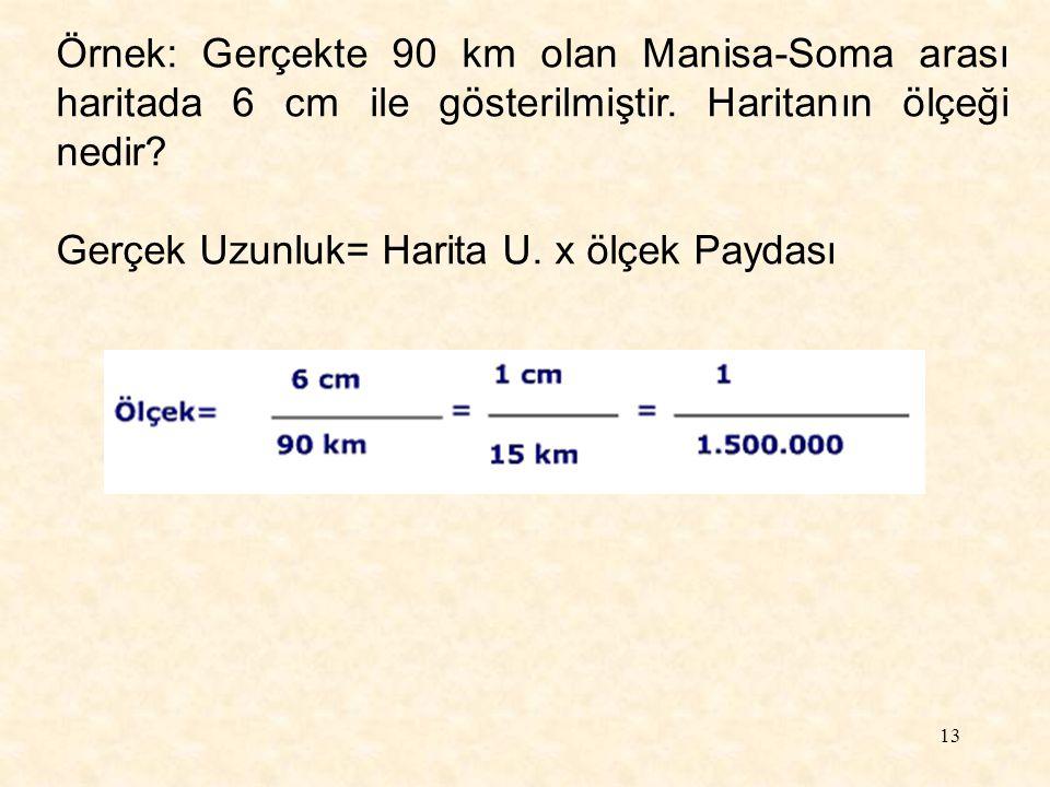 13 Örnek: Gerçekte 90 km olan Manisa-Soma arası haritada 6 cm ile gösterilmiştir. Haritanın ölçeği nedir? Gerçek Uzunluk= Harita U. x ölçek Paydası