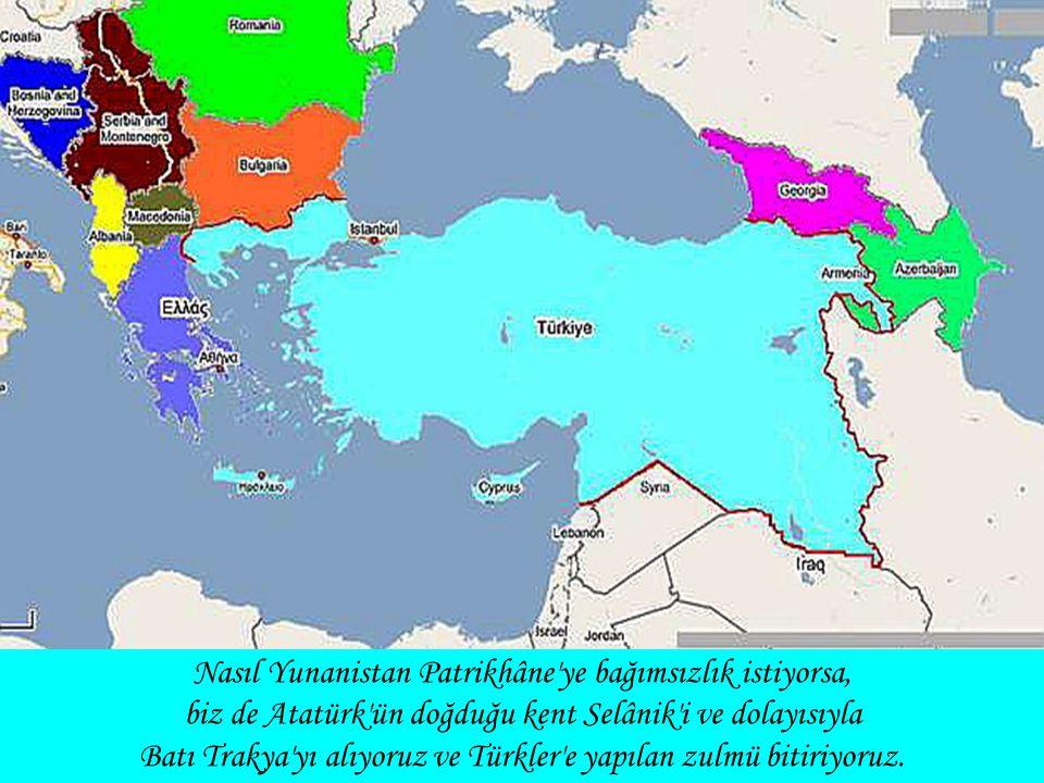 Nasıl Yunanistan Patrikhâne'ye bağımsızlık istiyorsa, biz de Atatürk'ün doğduğu kent Selânik'i ve dolayısıyla Batı Trakya'yı alıyoruz ve Türkler'e yap