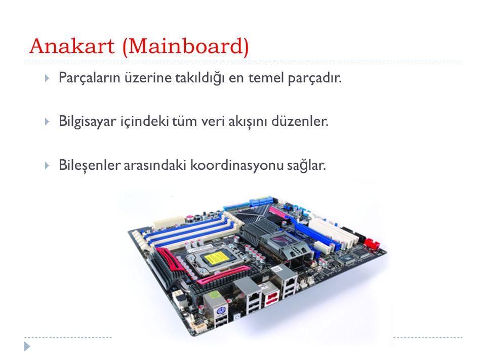 Anakart (Mainboard)  Parçaların üzerine takıldı ğ ı en temel parçadır.  Bilgisayar içindeki tüm veri akışını düzenler.  Bileşenler arasındaki koord