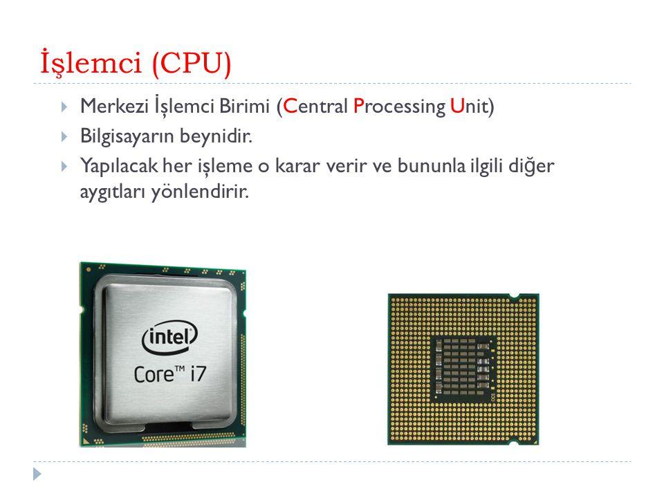 İşlemci (CPU)  Merkezi İ şlemci Birimi (Central Processing Unit)  Bilgisayarın beynidir.  Yapılacak her işleme o karar verir ve bununla ilgili di ğ