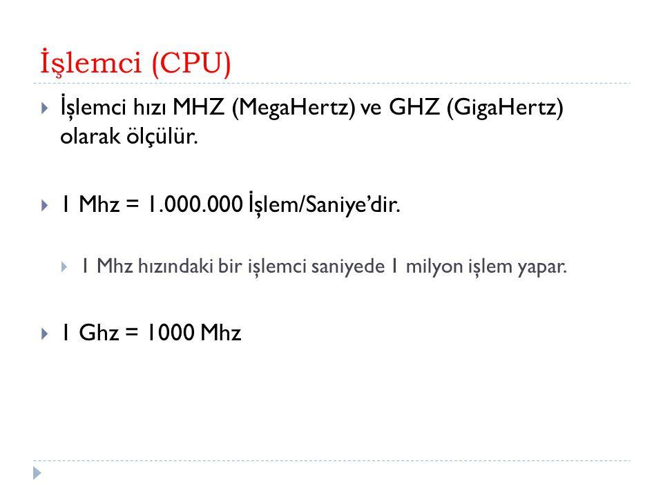 İşlemci (CPU)  İ şlemci hızı MHZ (MegaHertz) ve GHZ (GigaHertz) olarak ölçülür.  1 Mhz = 1.000.000 İ şlem/Saniye'dir.  1 Mhz hızındaki bir işlemci