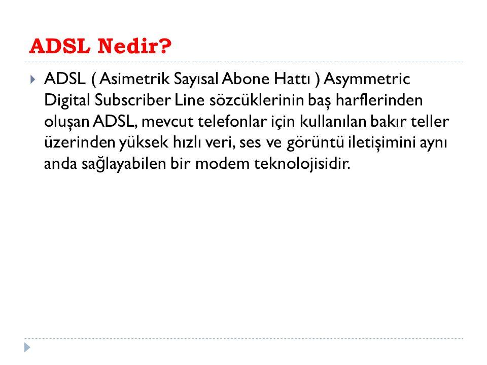 ADSL Nedir?  ADSL ( Asimetrik Sayısal Abone Hattı ) Asymmetric Digital Subscriber Line sözcüklerinin baş harflerinden oluşan ADSL, mevcut telefonlar
