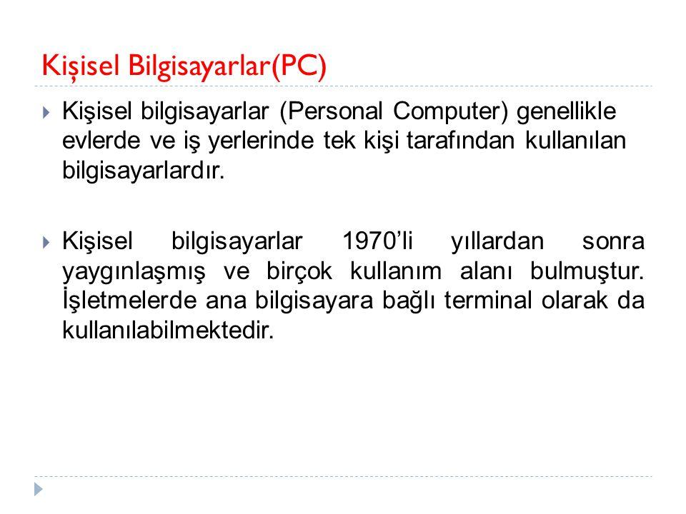 Kişisel Bilgisayarlar(PC)  Kişisel bilgisayarlar (Personal Computer) genellikle evlerde ve iş yerlerinde tek kişi tarafından kullanılan bilgisayarlar