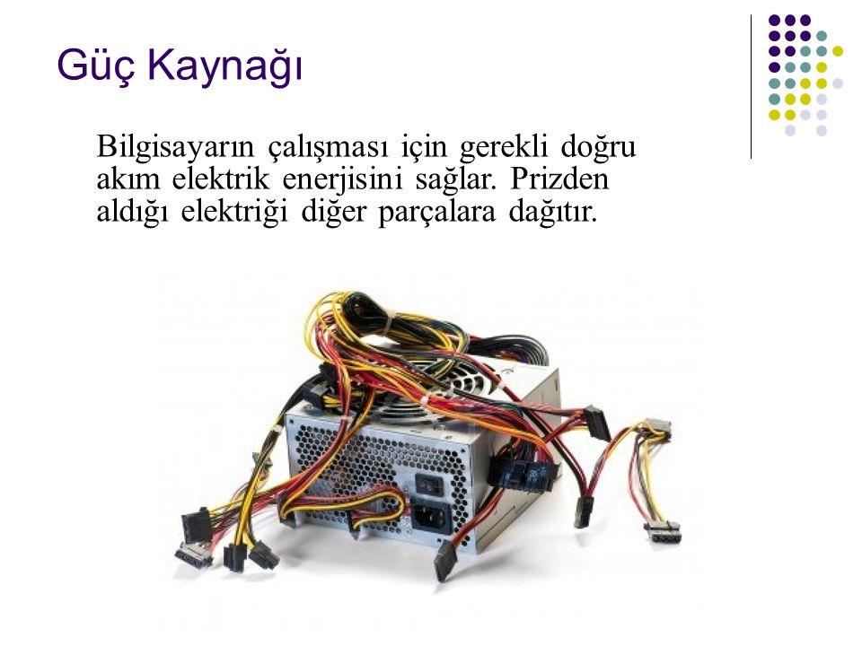 Güç Kaynağı Bilgisayarın çalışması için gerekli doğru akım elektrik enerjisini sağlar. Prizden aldığı elektriği diğer parçalara dağıtır.