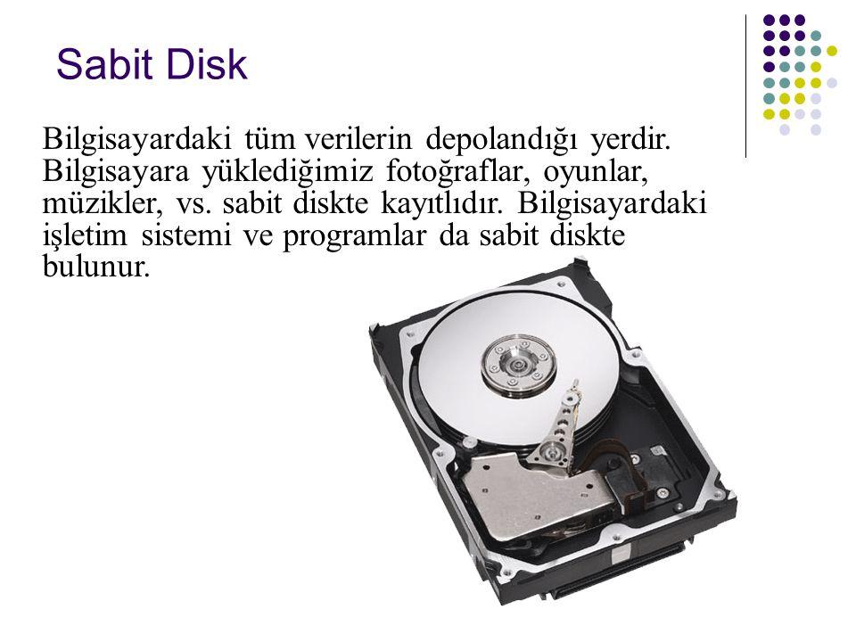 Sabit Disk Bilgisayardaki tüm verilerin depolandığı yerdir. Bilgisayara yüklediğimiz fotoğraflar, oyunlar, müzikler, vs. sabit diskte kayıtlıdır. Bilg