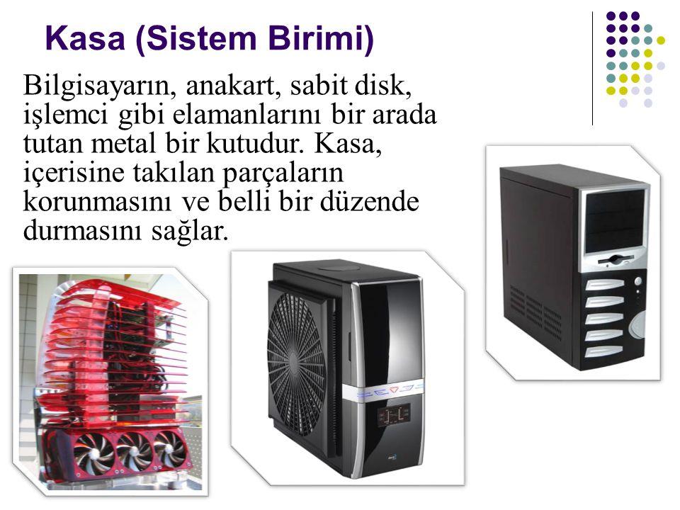 Kasa (Sistem Birimi) Bilgisayarın, anakart, sabit disk, işlemci gibi elamanlarını bir arada tutan metal bir kutudur. Kasa, içerisine takılan parçaları