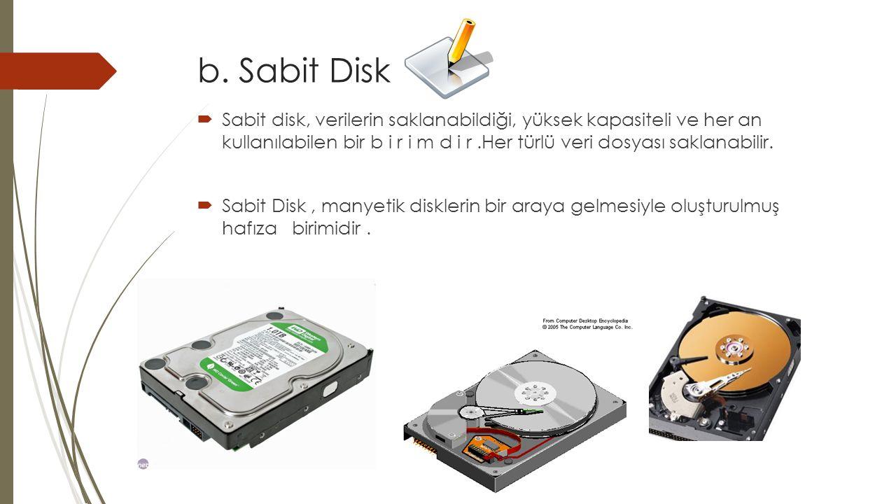 b. Sabit Disk  Sabit disk, verilerin saklanabildiği, yüksek kapasiteli ve her an kullanılabilen bir b i r i m d i r.Her türlü veri dosyası saklanabil
