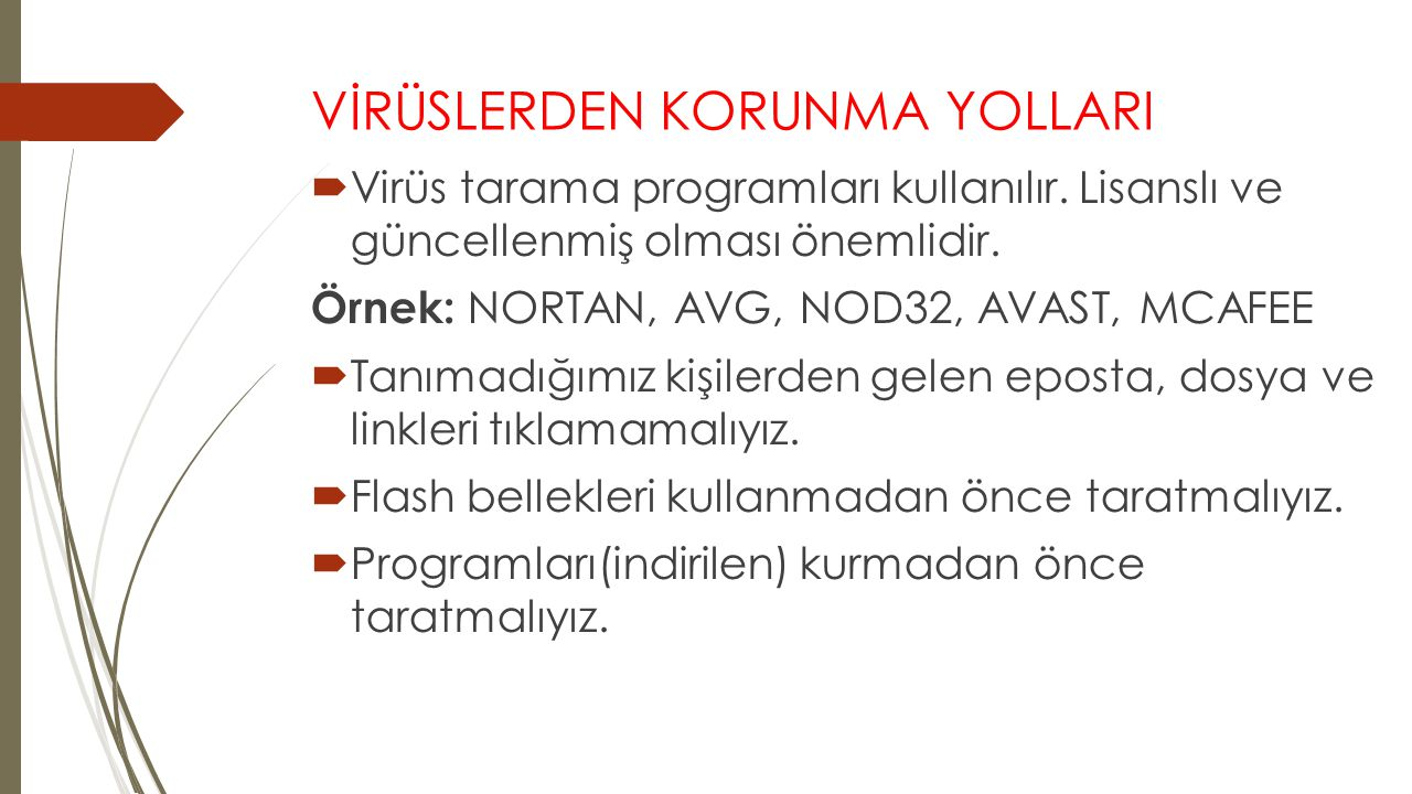 VİRÜSLERDEN KORUNMA YOLLARI  Virüs tarama programları kullanılır. Lisanslı ve güncellenmiş olması önemlidir. Örnek: NORTAN, AVG, NOD32, AVAST, MCAFEE