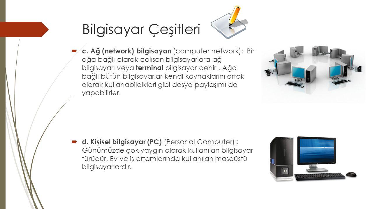 Bilgisayar Çeşitleri  c. Ağ (network) bilgisayarı (computer network): Bir ağa bağlı olarak çalışan bilgisayarlara ağ bilgisayarı veya terminal bilgis