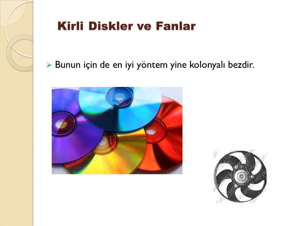 Kirli Diskler ve Fanlar  Bunun için de en iyi yöntem yine kolonyalı bezdir.