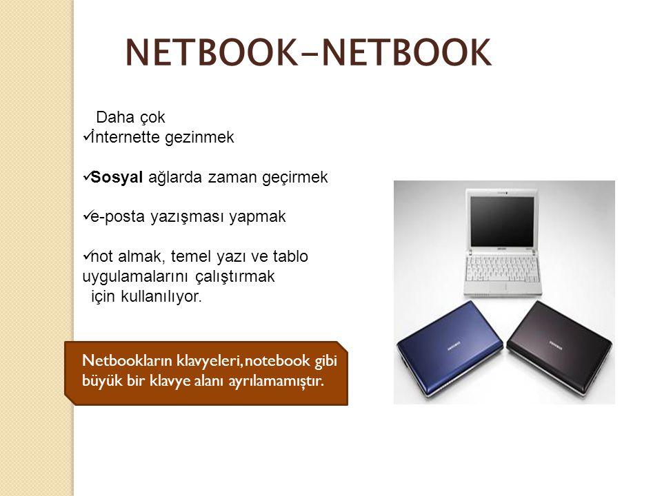 NETBOOK-NETBOOK Daha çok İnternette gezinmek Sosyal ağlarda zaman geçirmek e-posta yazışması yapmak not almak, temel yazı ve tablo uygulamalarını çalıştırmak için kullanılıyor.