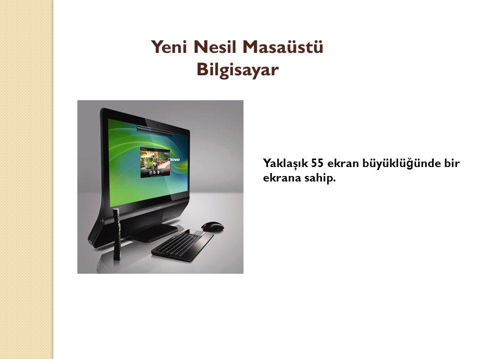 Yeni Nesil Masaüstü Bilgisayar Yaklaşık 55 ekran büyüklü ğ ünde bir ekrana sahip.