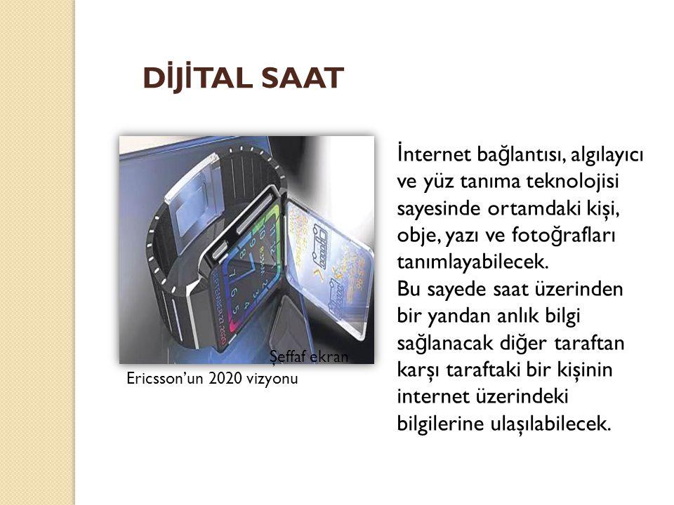 Ericsson'un 2020 vizyonu D İ J İ TAL SAAT İ nternet ba ğ lantısı, algılayıcı ve yüz tanıma teknolojisi sayesinde ortamdaki kişi, obje, yazı ve foto ğ rafları tanımlayabilecek.