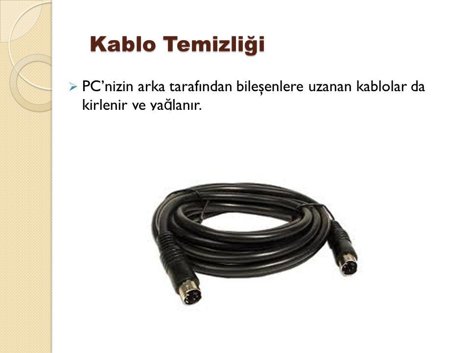 Kablo Temizliği  PC'nizin arka tarafından bileşenlere uzanan kablolar da kirlenir ve ya ğ lanır.