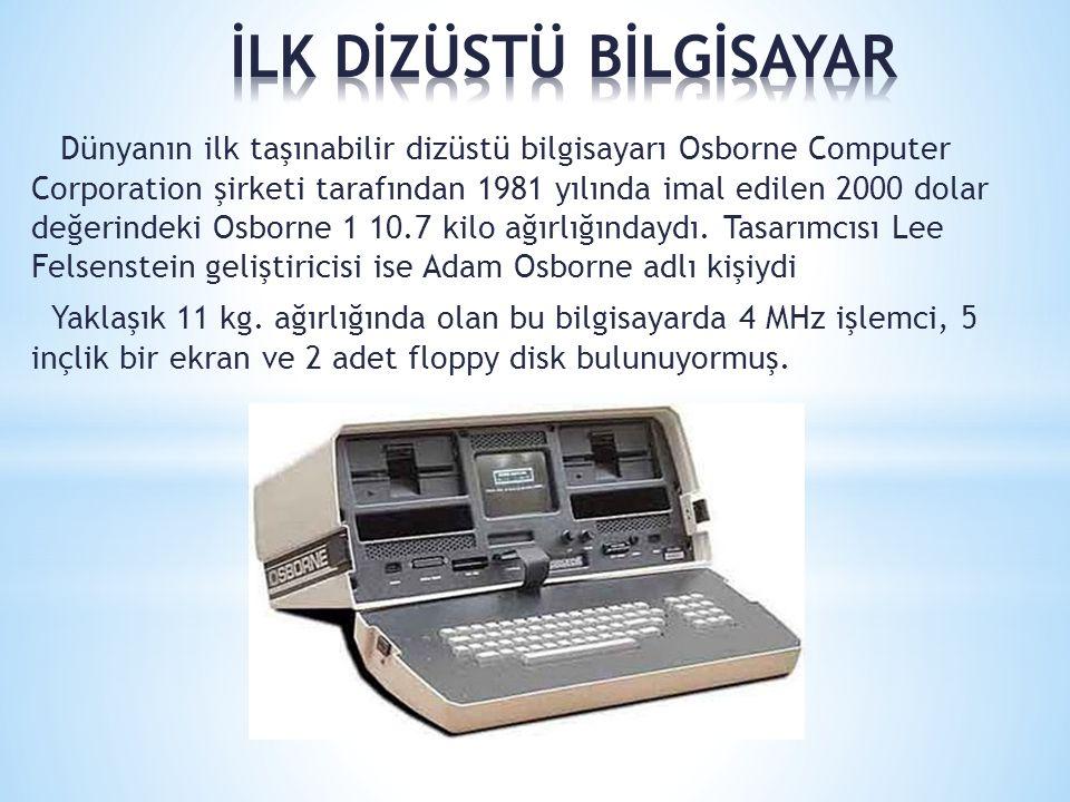 Dünyanın ilk taşınabilir dizüstü bilgisayarı Osborne Computer Corporation şirketi tarafından 1981 yılında imal edilen 2000 dolar değerindeki Osborne 1
