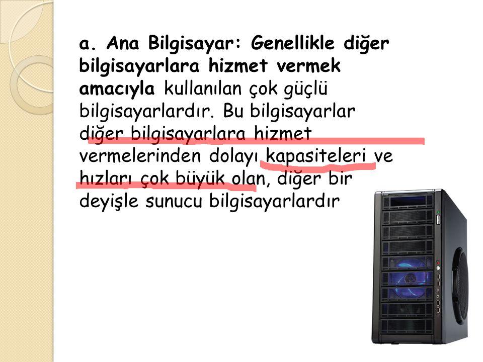 a. Ana Bilgisayar: Genellikle diğer bilgisayarlara hizmet vermek amacıyla kullanılan çok güçlü bilgisayarlardır. Bu bilgisayarlar diğer bilgisayarlara