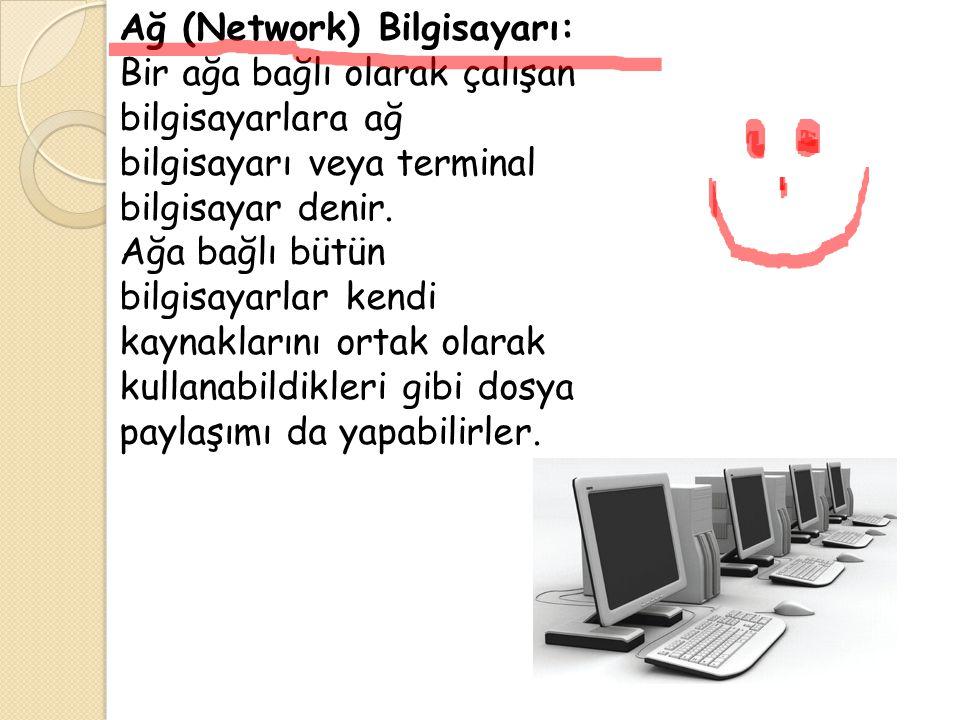 Ağ (Network) Bilgisayarı: Bir ağa bağlı olarak çalışan bilgisayarlara ağ bilgisayarı veya terminal bilgisayar denir. Ağa bağlı bütün bilgisayarlar ken