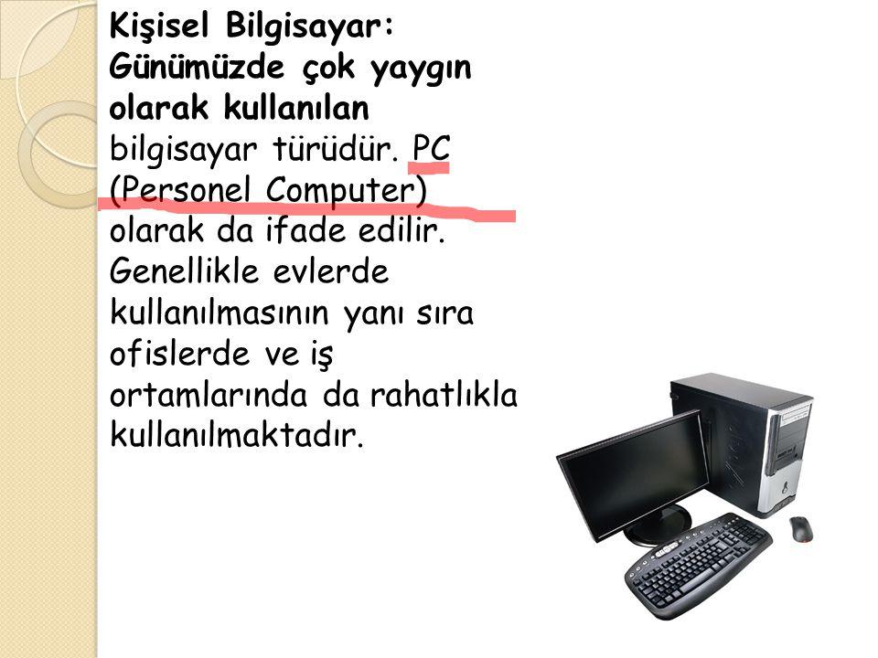 Kişisel Bilgisayar: Günümüzde çok yaygın olarak kullanılan bilgisayar türüdür. PC (Personel Computer) olarak da ifade edilir. Genellikle evlerde kulla