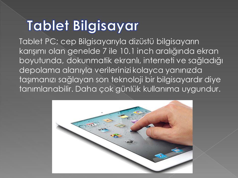Tablet PC; cep Bilgisayarıyla dizüstü bilgisayarın karışımı olan genelde 7 ile 10.1 inch aralığında ekran boyutunda, dokunmatik ekranlı, interneti ve