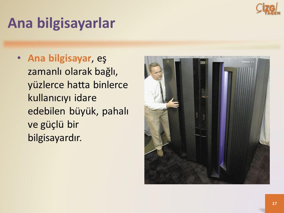 Ana bilgisayarlar Ana bilgisayar, eş zamanlı olarak bağlı, yüzlerce hatta binlerce kullanıcıyı idare edebilen büyük, pahalı ve güçlü bir bilgisayardır.