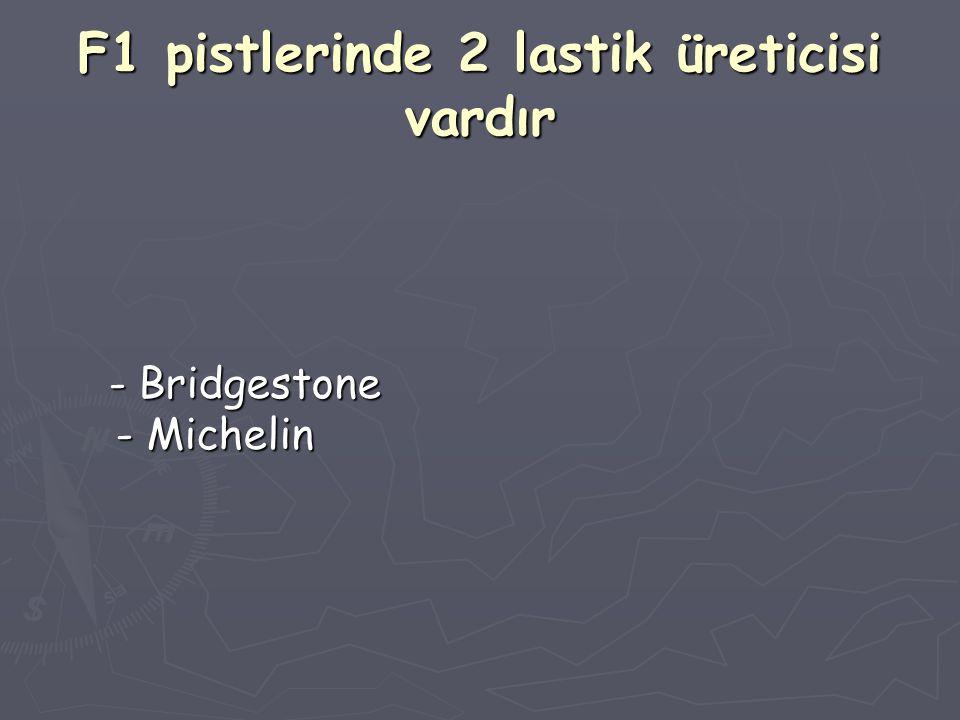 F1 pistlerinde 2 lastik üreticisi vardır - Bridgestone - Michelin - Bridgestone - Michelin