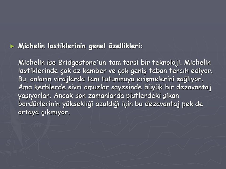► Michelin lastiklerinin genel özellikleri: Michelin ise Bridgestone'un tam tersi bir teknoloji. Michelin lastiklerinde çok az kamber ve çok geniş tab