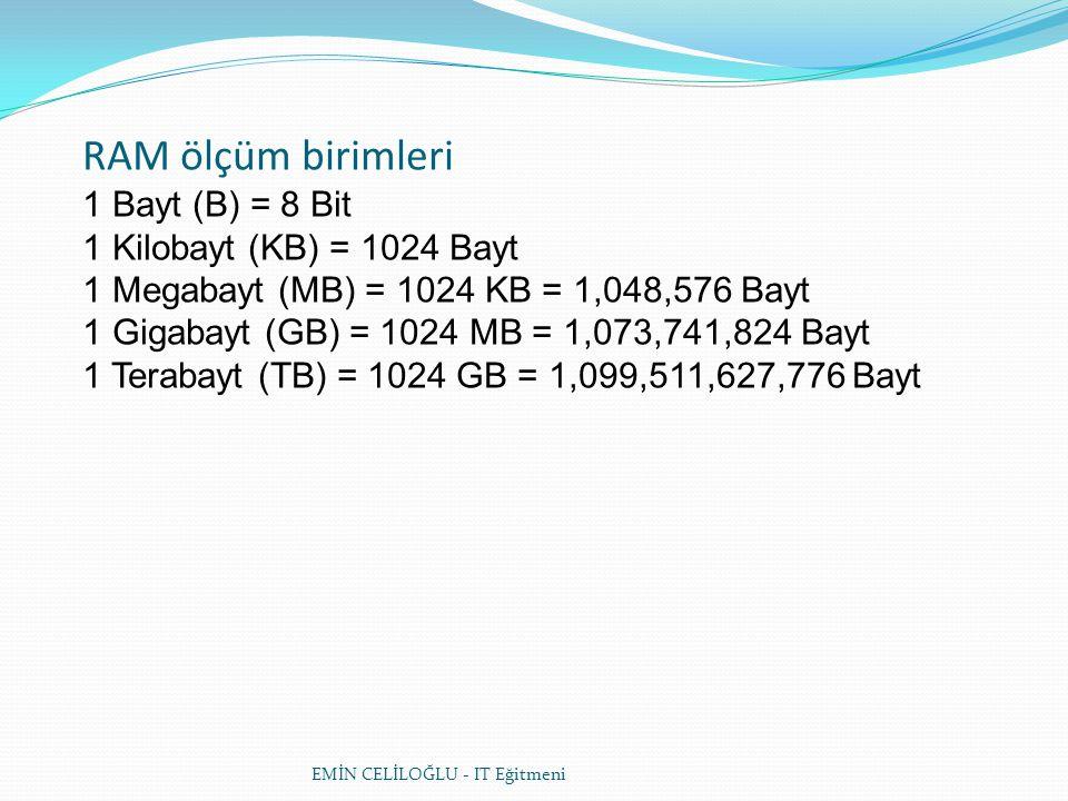 EMİN CELİLOĞLU - IT Eğitmeni RAM ölçüm birimleri 1 Bayt (B) = 8 Bit 1 Kilobayt (KB) = 1024 Bayt 1 Megabayt (MB) = 1024 KB = 1,048,576 Bayt 1 Gigabayt (GB) = 1024 MB = 1,073,741,824 Bayt 1 Terabayt (TB) = 1024 GB = 1,099,511,627,776 Bayt