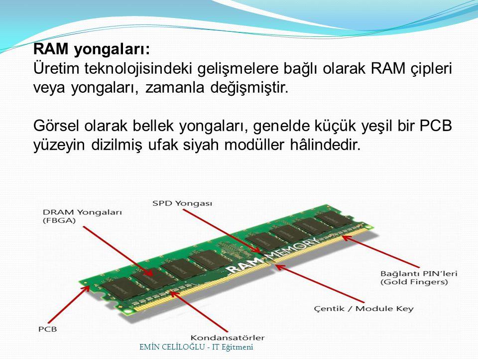 EMİN CELİLOĞLU - IT Eğitmeni RAM yongaları: Üretim teknolojisindeki gelişmelere bağlı olarak RAM çipleri veya yongaları, zamanla değişmiştir.