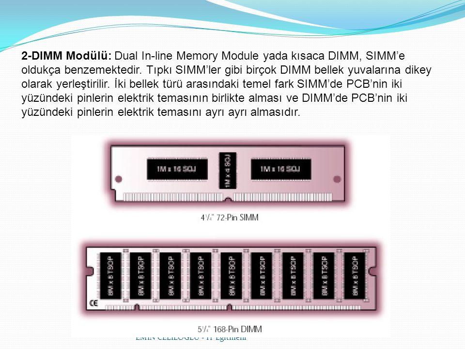 EMİN CELİLOĞLU - IT Eğitmeni 2-DIMM Modülü: Dual In-line Memory Module yada kısaca DIMM, SIMM'e oldukça benzemektedir. Tıpkı SIMM'ler gibi birçok DIMM